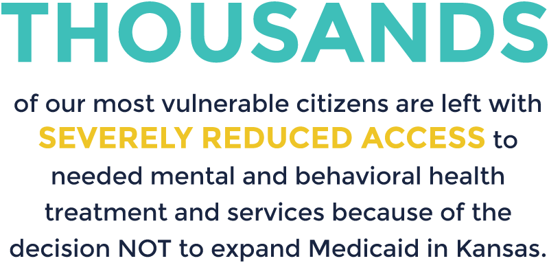 Thousands of our most vulnerable citizens are left with severely reduced access to needed mental and behavioral health treatment and services because of the decision not to expand Medicaid in Kansas